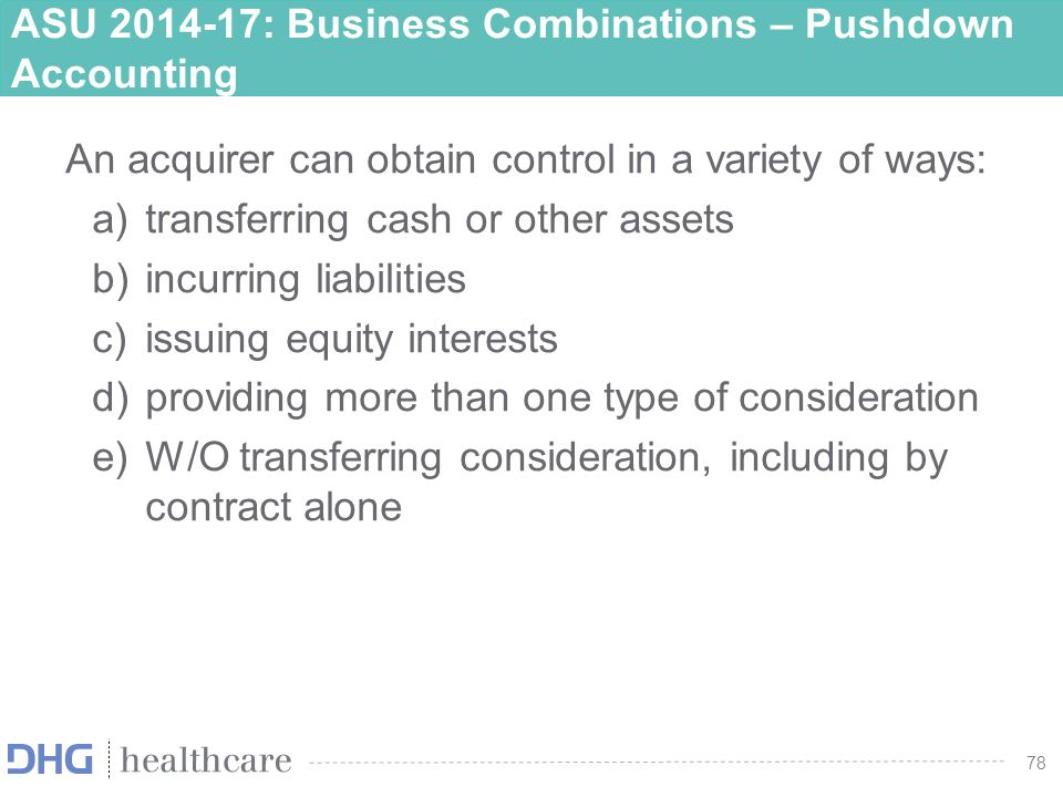 79 ASU 2014-17: Business Combinations – Pushdown Accounting If an acquiree elects the option to apply pushdown accounting –Reflect in its separate FS the new basis of accounting established by the acquirer for the individual assets and liabilities –Shall recognize goodwill that arises because of pushdown accounting –Bargain purchase gains recognized by the acquirer shall not be recognized in the income statement of the acquiree The bargain purchase gain shall be recognized as an adjustment to APIC or net assets for a non-profit
