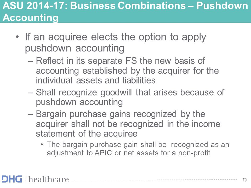 80 ASU 2014-17: Business Combinations – Pushdown Accounting Disclosures: The name and a description of the acquirer How they obtained control Acquisition date Acquisition-date FV of the total consideration Amounts recognized by the acquiree for each major class of assets and liabilities Qualitative description of the factors that make up goodwill recognized and intangible assets that do not qualify for separate recognition Info to evaluate the financial effects of the adjustments