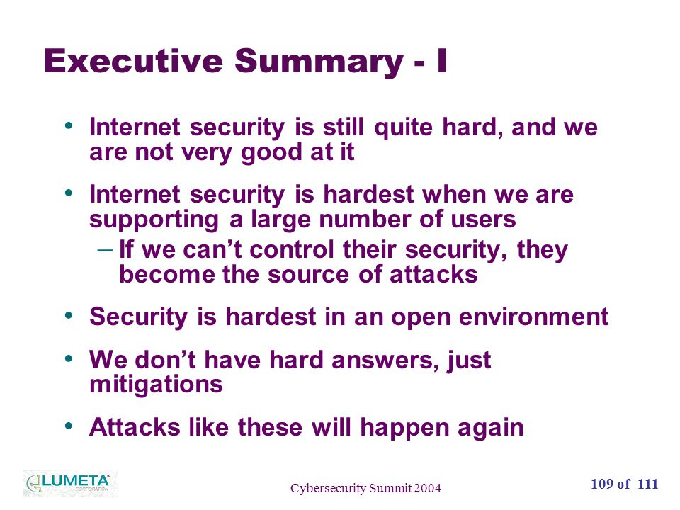 110 of 111 Cybersecurity Summit 2004 Executive Summary - II We've actually gotten noticeably better at Internet security in the past decade – Strong encryption is easy and can be ubiquitous – Robust clients are increasingly possible – Much server software is stronger now – Microsoft is trying to clean up their act None of this is easy to explain to non- technical funders who read about it on the front page of the newspaper