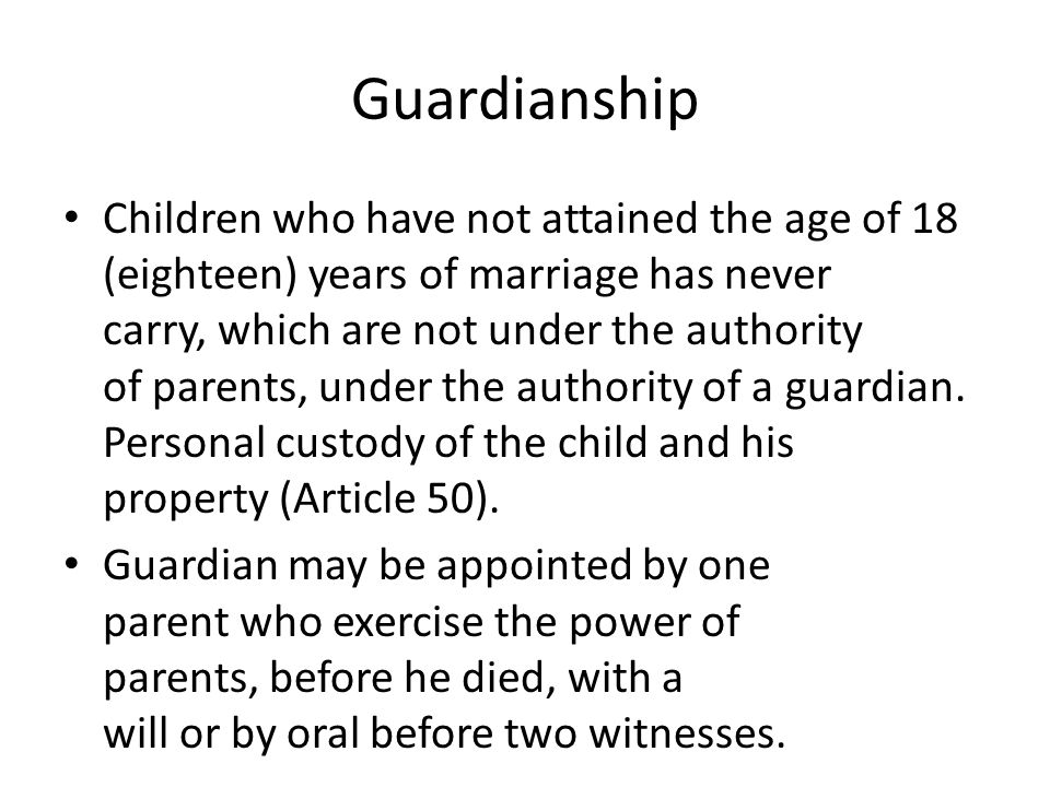 Guardianship Children who have not attained the age of 18 (eighteen) years of marriage has never carry, which are not under the authority of parents, under the authority of a guardian.