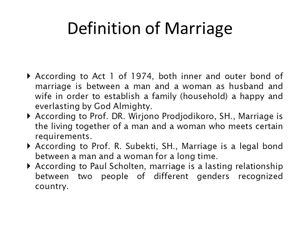 Definition of Marriage AAccording to Act 1 of 1974, both inner and outer bond of marriage is between a man and a woman as husband and wife in order to establish a family (household) a happy and everlasting by God Almighty.