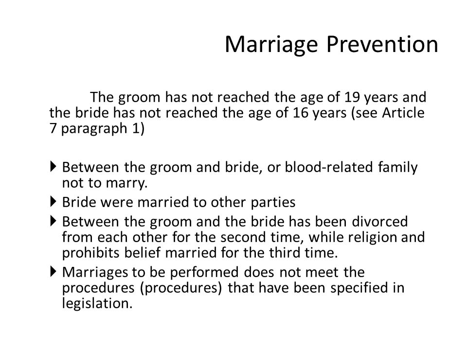 Marriage Prevention The groom has not reached the age of 19 years and the bride has not reached the age of 16 years (see Article 7 paragraph 1)  Between the groom and bride, or blood-related family not to marry.