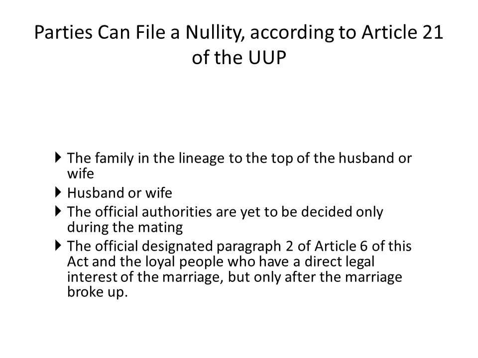 Parties Can File a Nullity, according to Article 21 of the UUP  The family in the lineage to the top of the husband or wife  Husband or wife  The official authorities are yet to be decided only during the mating  The official designated paragraph 2 of Article 6 of this Act and the loyal people who have a direct legal interest of the marriage, but only after the marriage broke up.