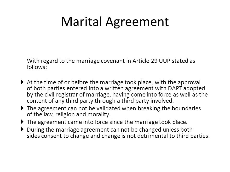 Marital Agreement With regard to the marriage covenant in Article 29 UUP stated as follows:  At the time of or before the marriage took place, with the approval of both parties entered into a written agreement with DAPT adopted by the civil registrar of marriage, having come into force as well as the content of any third party through a third party involved.
