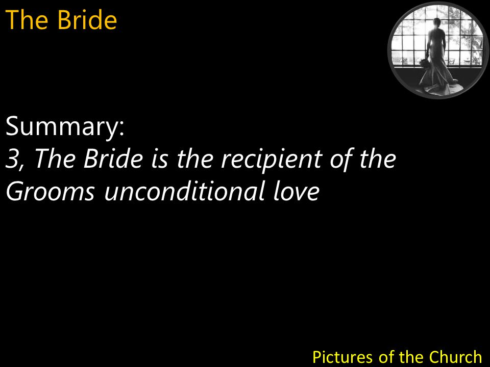 Summary: 4, The Bride has access to the Groom s heart - a place of intimacy Pictures of the Church The Bride