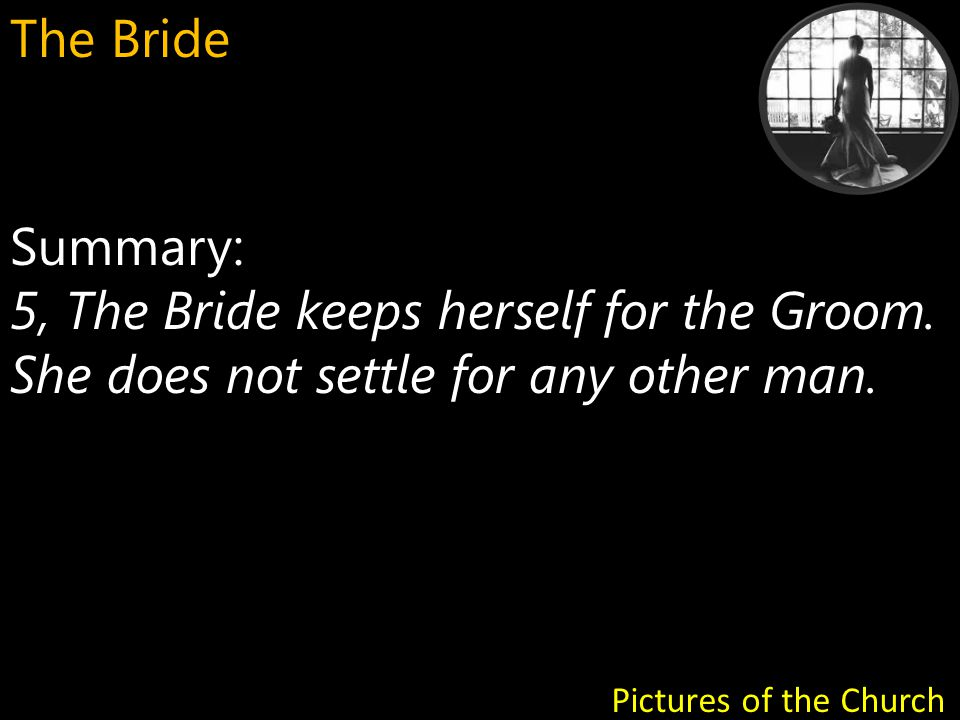 Summary: 6, We are called to be like a Bride getting ready for her marriage to the Groom.