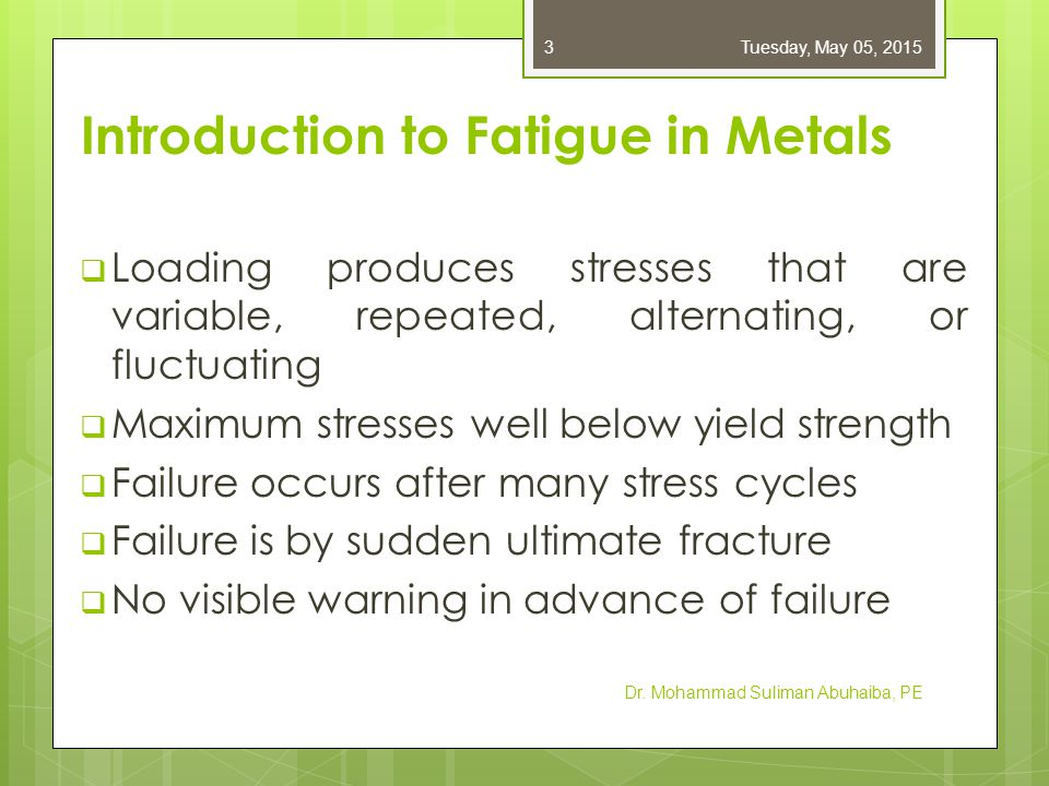 Stages of Fatigue Failure  Stage I : Initiation of micro-crack due to cyclic plastic deformation  Stage II : Progresses to macro-crack that repeatedly opens & closes, creating bands called beach marks  Stage III : Crack has propagated far enough that remaining material is insufficient to carry the load, and fails by simple ultimate failure Dr.