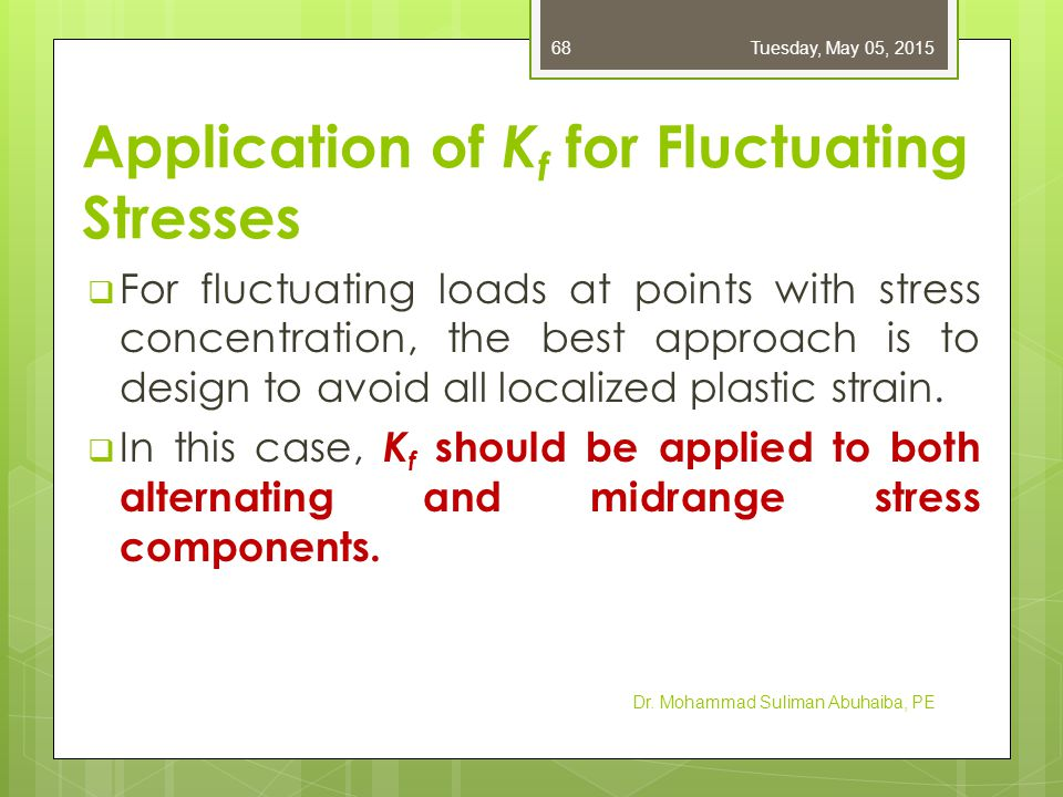 Application of K f for Fluctuating Stresses  When localized strain does occur, some methods (nominal mean stress method and residual stress method) recommend only applying K f to the alternating stress.