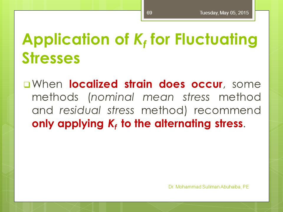 Application of K f for Fluctuating Stresses  Dowling method recommends applying K f to the alternating stress and K fm to the mid- range stress, where K fm is Dr.