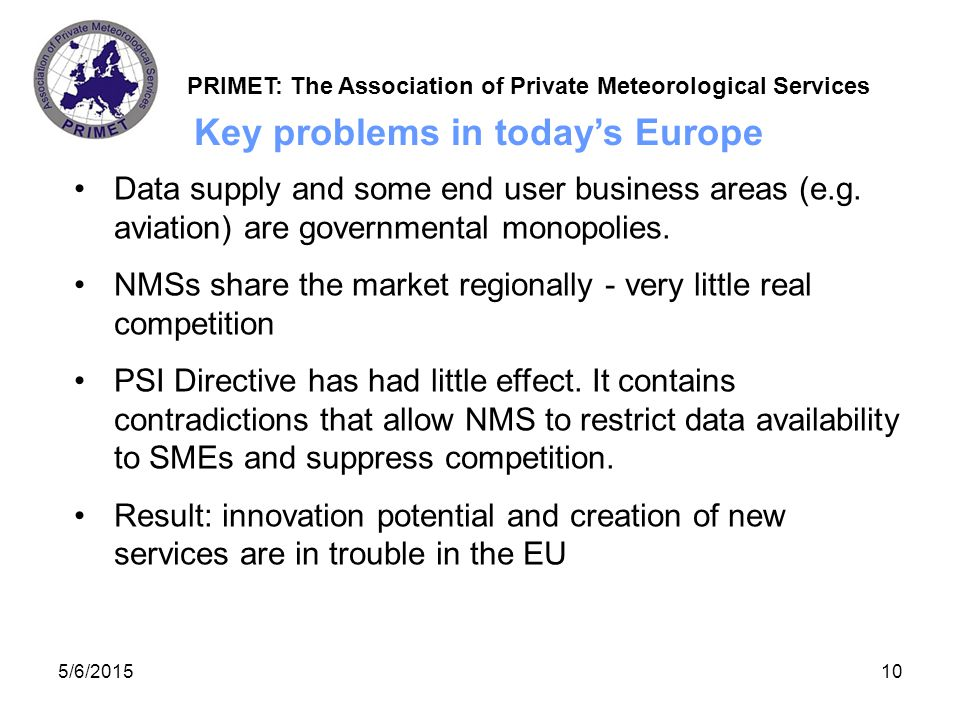 PRIMET: The Association of Private Meteorological Services 06/05/201511 Key solutions for commercial meteorology in tomorrow's Europe NMS commercial arms must be separated financially and physically from their data supply arms Data should be available at the marginal cost of distribution Efficient, on-line data delivery is required.