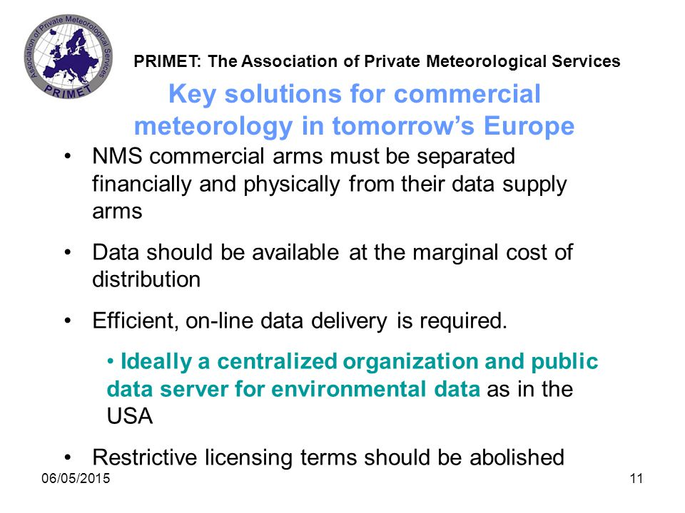 PRIMET: The Association of Private Meteorological Services 5/6/201512 Achieving these solutions New policies must come top-down from the governments and ministries NMSs and national competition authorities cannot achieve these changes because of internal conflicts of interest.