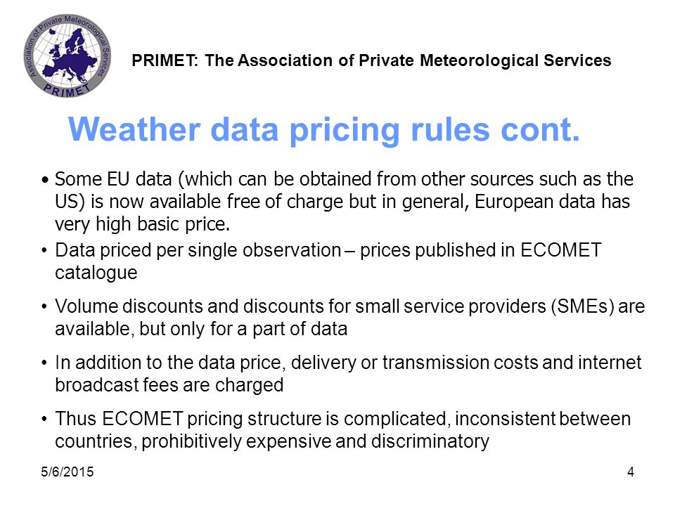 PRIMET: The Association of Private Meteorological Services 5/6/20155 Cost of basic subset of surface observation data for one year for a medium sized country and after applying all discounts was around € 50,000 (The range was from € 0 to € 82,000).