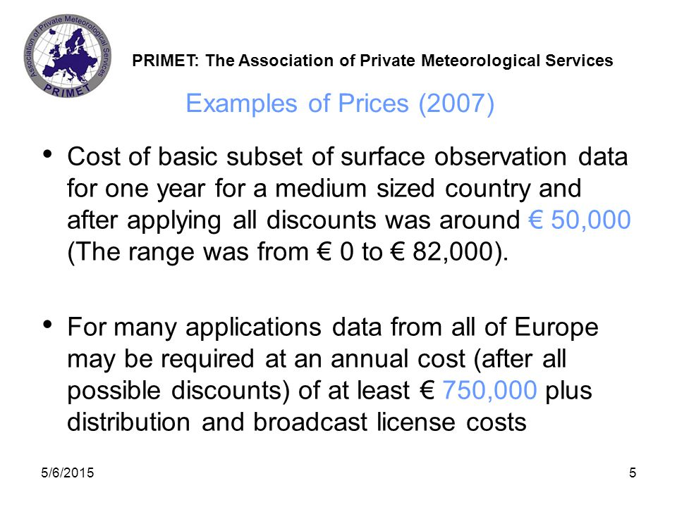 PRIMET: The Association of Private Meteorological Services 5/6/20156 Pricing of radar rainfall observations Approximate annual prices for National Composite Radar pictures for: –Western Europe € 780,000 –Northern Europe € 408,000 –Eastern Europe € 180,000 –Total € 1,381,837