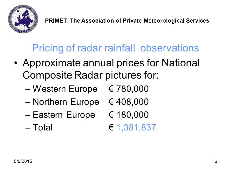 PRIMET: The Association of Private Meteorological Services 5/6/20157 Pricing of climate data Archived climate data is priced by each weather variable (typical price 0,16 € for a service provider) Accumulated data volumes very large, millions of parameters per year Thus total price of European climate data is enormous (several hundreds of millions of Euros - impossible to calculate) Some NMSs very reluctant to sell climate data (or any other data)