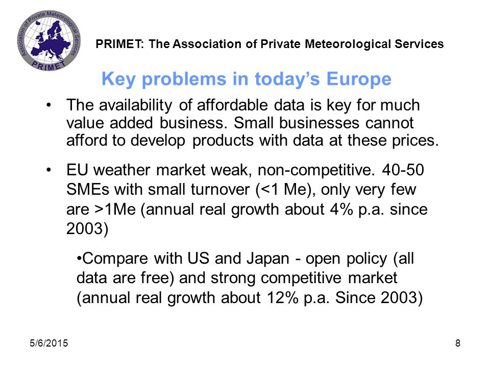 PRIMET: The Association of Private Meteorological Services 5/6/20159 At least 300 M€ of annual European private weather business missing: society loses around 100 M€ per year in direct (tax)and indirect (social) benefits and about 2000 new jobs are not created Meanwhile only 14 M€ returned through data sales (either through ECOMET or direct sales by NMSs) Economic consequences for Europe