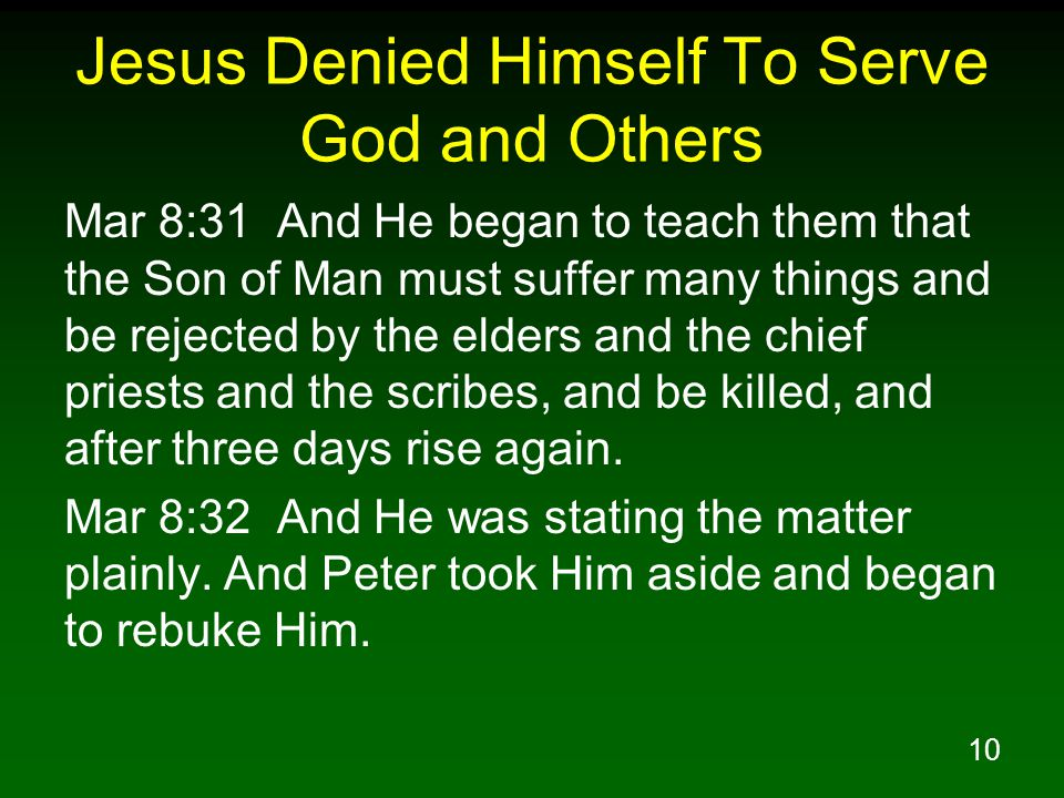 11 Jesus Denied Himself To Serve God and Others Mar 8:33 But turning around and seeing His disciples, He rebuked Peter and *said, Get behind Me, Satan; for you are not setting your mind on God s interests, but man s. Mar 8:34 And He summoned the crowd with His disciples, and said to them, If anyone wishes to come after Me, he must deny himself, and take up his cross and follow Me.