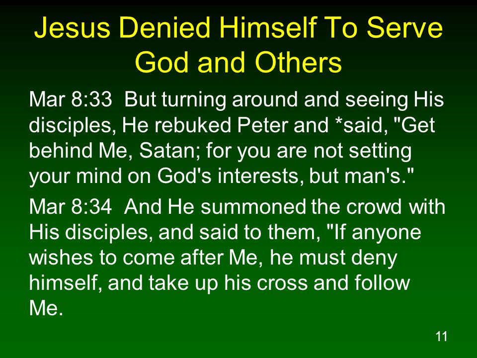 12 Jesus Denied Himself To Serve God and Others Mar 8:35 For whoever wishes to save his life will lose it, but whoever loses his life for My sake and the gospel s will save it.
