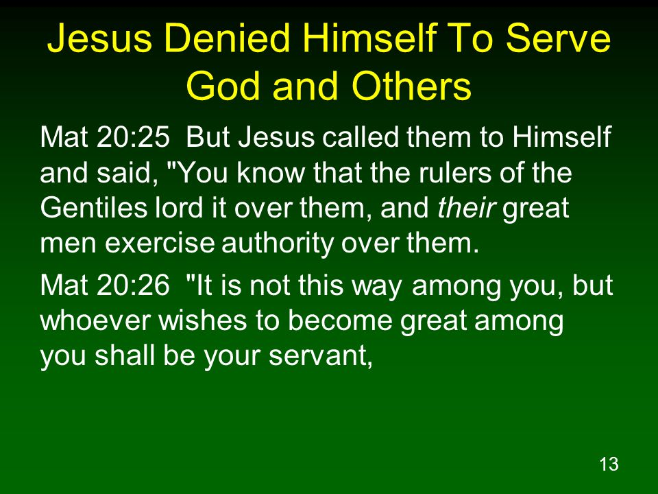 14 Jesus Denied Himself To Serve God and Others Mat 20:27 and whoever wishes to be first among you shall be your slave; Mat 20:28 just as the Son of Man did not come to be served, but to serve, and to give His life a ransom for many.