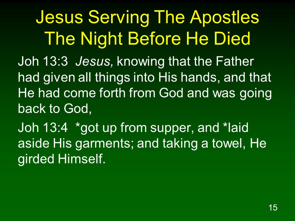 16 Jesus Serving The Apostles The Night Before He Died Joh 13:5 Then He *poured water into the basin, and began to wash the disciples feet and to wipe them with the towel with which He was girded.