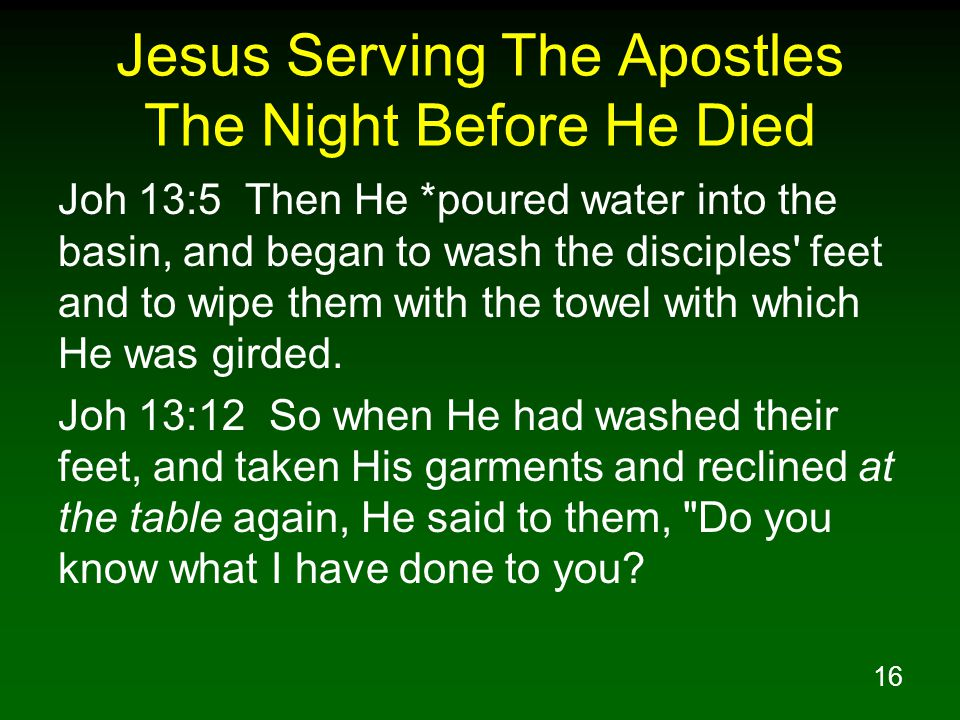 17 Jesus Serving The Apostles The Night Before He Died Joh 13:15 For I gave you an example that you also should do as I did to you.