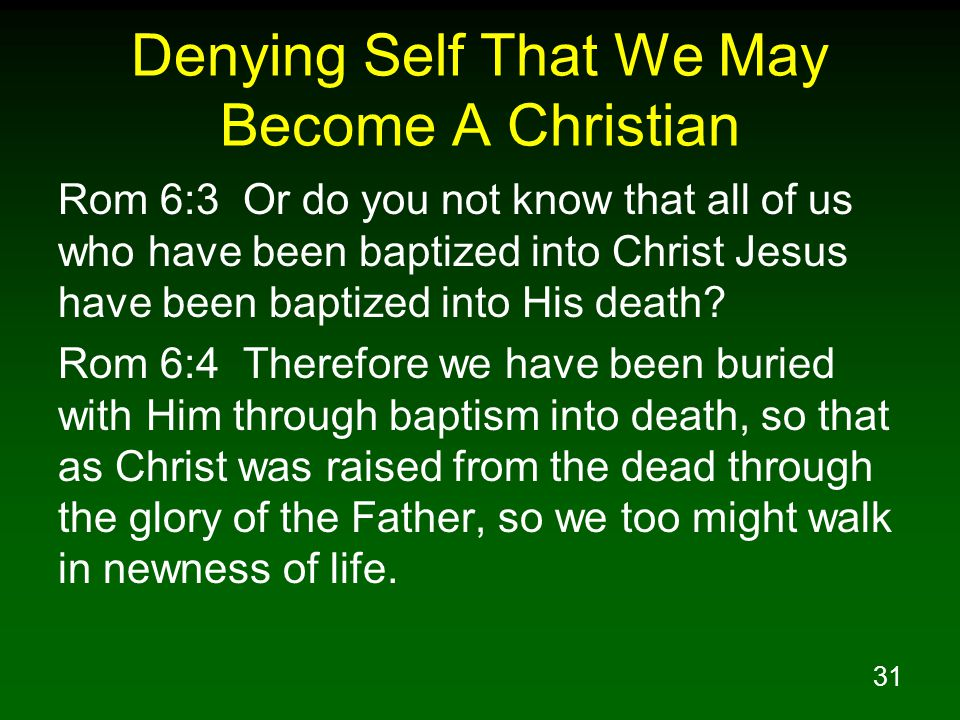 32 Denying Self That We May Become A Christian Rom 6:5 For if we have become united with Him in the likeness of His death, certainly we shall also be in the likeness of His resurrection, Rom 6:6 knowing this, that our old self was crucified with Him, in order that our body of sin might be done away with, so that we would no longer be slaves to sin; Rom 6:7 for he who has died is freed from sin.