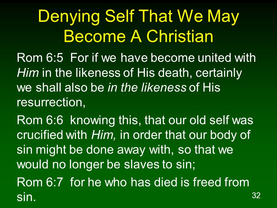 33 Denying Self That We May Grow As A Christian Rom 6:11 Even so consider yourselves to be dead to sin, but alive to God in Christ Jesus.