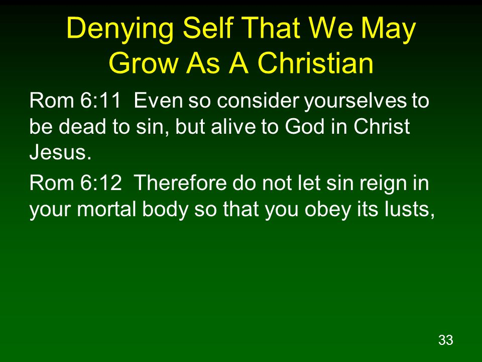 34 Denying Self That We May Grow As A Christian Rom 6:13 and do not go on presenting the members of your body to sin as instruments of unrighteousness; but present yourselves to God as those alive from the dead, and your members as instruments of righteousness to God.