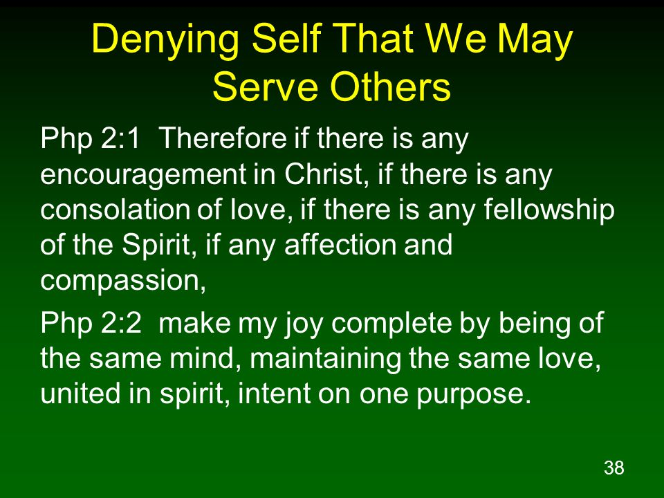 39 Denying Self That We May Serve Others Php 2:3 Do nothing from selfishness or empty conceit, but with humility of mind regard one another as more important than yourselves; Php 2:4 do not merely look out for your own personal interests, but also for the interests of others.