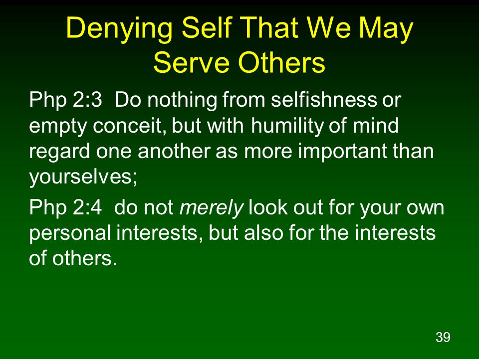 40 Denying Self That We May Serve Others Php 2:5 Have this attitude in yourselves which was also in Christ Jesus, Php 2:6 who, although He existed in the form of God, did not regard equality with God a thing to be grasped,