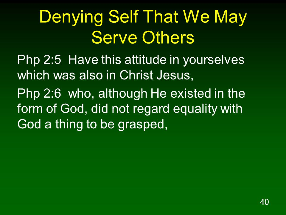 41 Denying Self That We May Serve Others Php 2:7 but emptied Himself, taking the form of a bond-servant, and being made in the likeness of men.