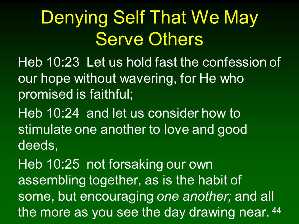 45 Denying Self That We May Serve Others 1Pe 4:10 As each one has received a special gift, employ it in serving one another as good stewards of the manifold grace of God.