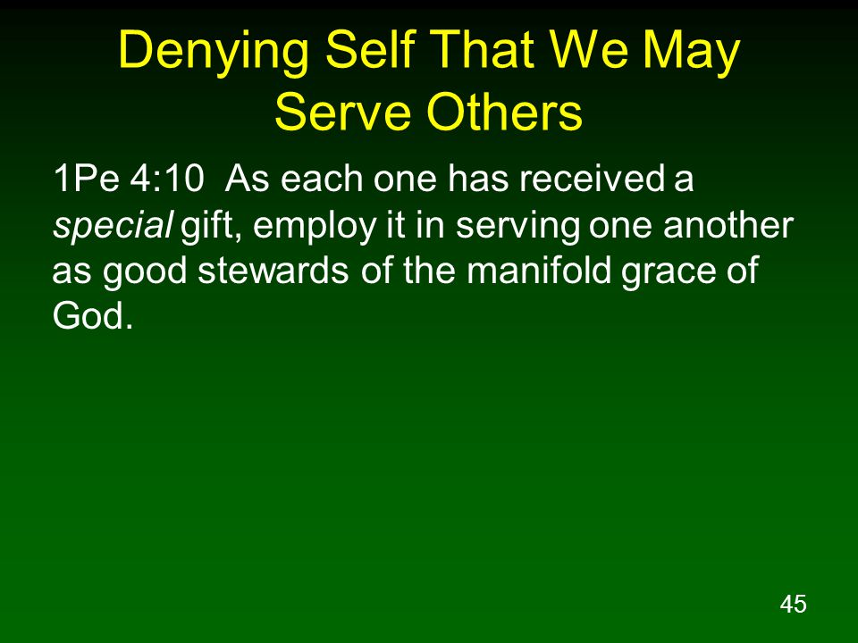 46 Denying Self That We May Serve Others 1Pe 4:11 Whoever speaks, is to do so as one who is speaking the utterances of God; whoever serves is to do so as one who is serving by the strength which God supplies; so that in all things God may be glorified through Jesus Christ, to whom belongs the glory and dominion forever and ever.