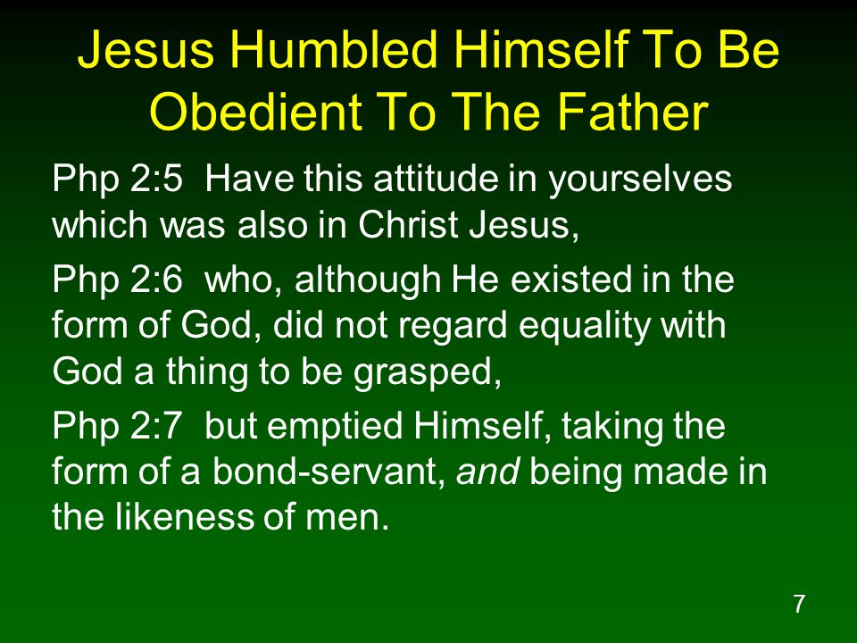 8 Jesus Humbled Himself To Be Obedient To The Father Php 2:8 Being found in appearance as a man, He humbled Himself by becoming obedient to the point of death, even death on a cross.