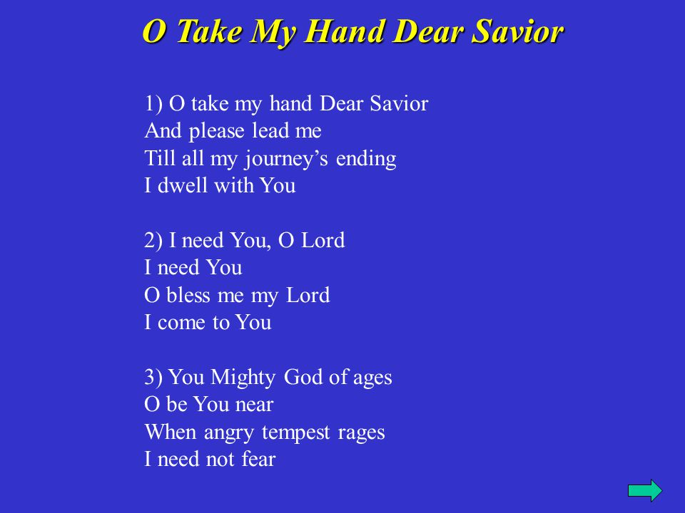 4) I need You, O Lord I need You O bless me my Lord I come to You 5)When evening shadows lengthen The night is come My faint heart, Savior, strengthen And bring me home 6) I need You, O Lord I need You O bless me my Lord I come to You.
