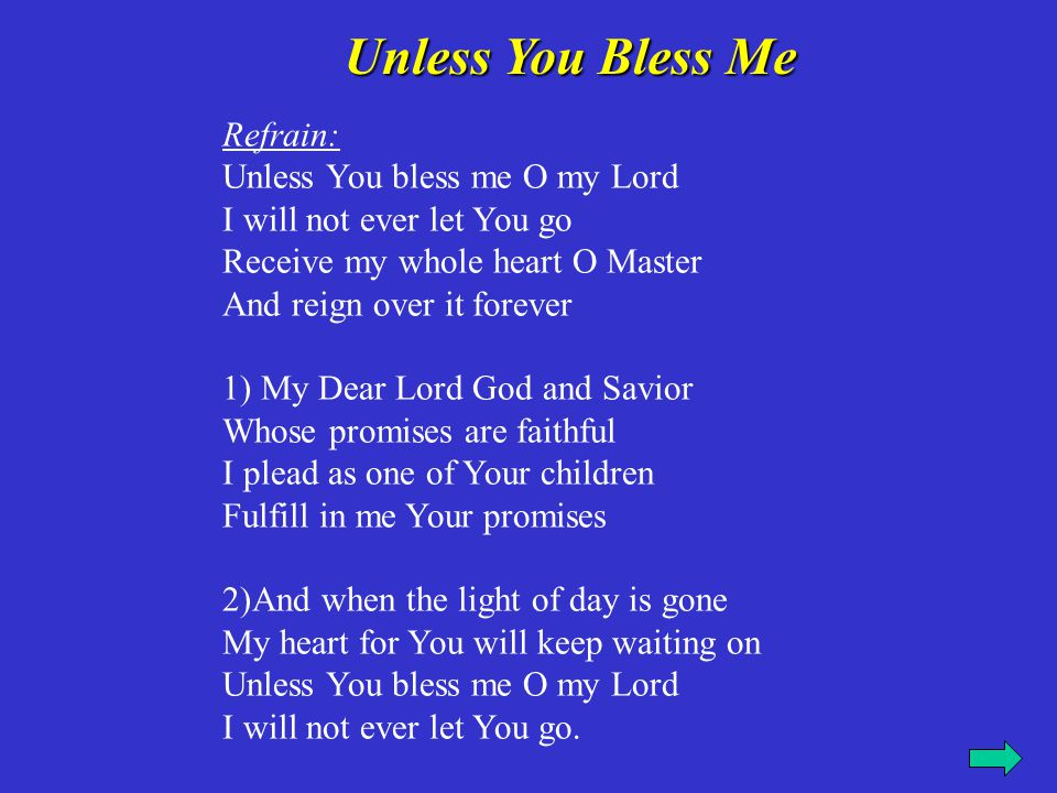 Refrain: Unless You bless me O my Lord I will not ever let You go Receive my whole heart O Master And reign over it forever 3) Even until the break of dawn Alone with You I will wrestle on Unless You bless O my Lord I will not ever let You go
