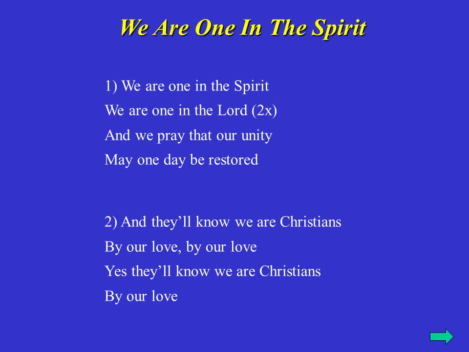 3) We will walk with each other We will walk hand in hand (2x) And together we'll spread the news That God is in our land 4) And they'll know we are Christians By our love, by our love Yes they'll know we are Christians By our love.