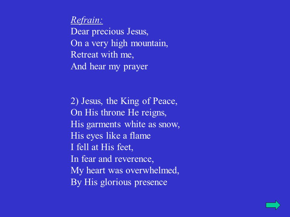Refrain: Dear precious Jesus, On a very high mountain, Retreat with me, And hear my prayer 3) He came to me and laid, His pure hands on me, I looked at Him and asked, My Lord, how could this be? I am weak and sinful, Have mercy upon me, I have gone astray, By my iniquity