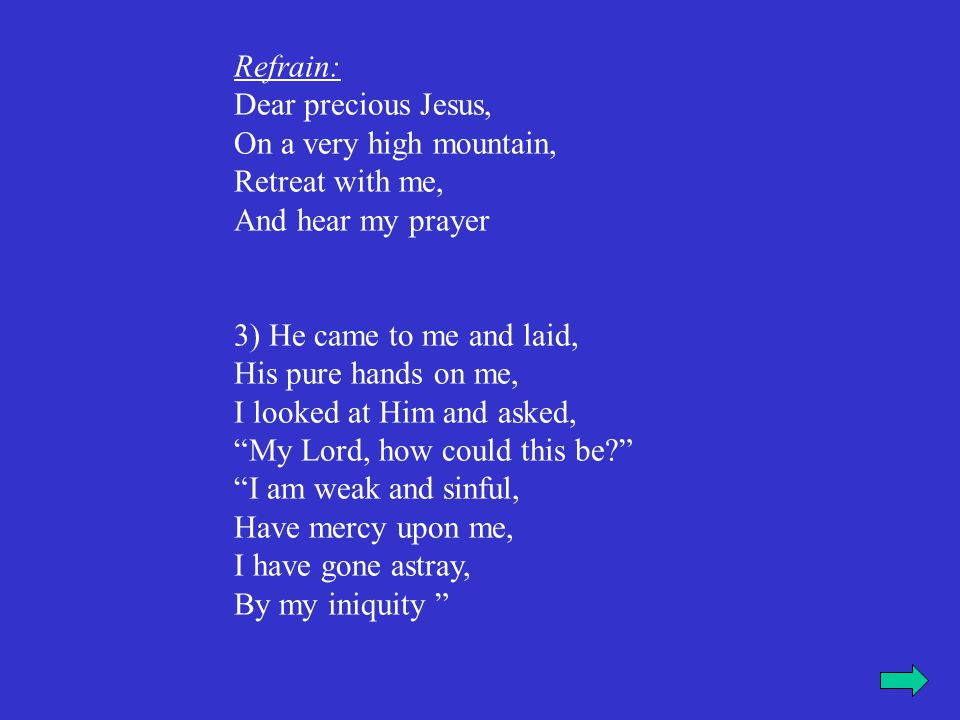 Refrain: Dear precious Jesus, On a very high mountain, Retreat with me, And hear my prayer 4) He smiled and gently spoke, My child don't be afraid, I am the Lord your God, Your debts I have paid In weakness you came to Me, Seeking to repent and live, I'll always love you, Your sins I shall forgive.