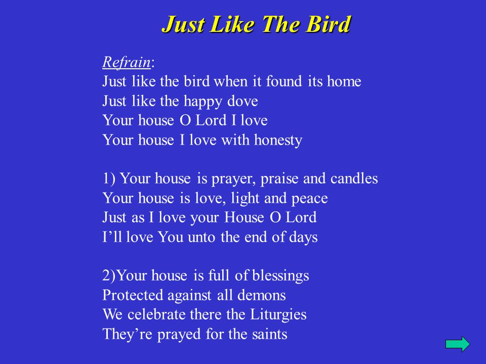 Refrain: Just like the bird when it found its home Just like the happy dove Your house O Lord I love Your house I love with honesty 3)In Your house we read the Bible And learn there the nicest songs And hear there the blessed hymns And praise You all of our lives 4) Blessed are they who are blameless O Lord in Your house living Confirm me in your luminous way Forever and ever Amen.