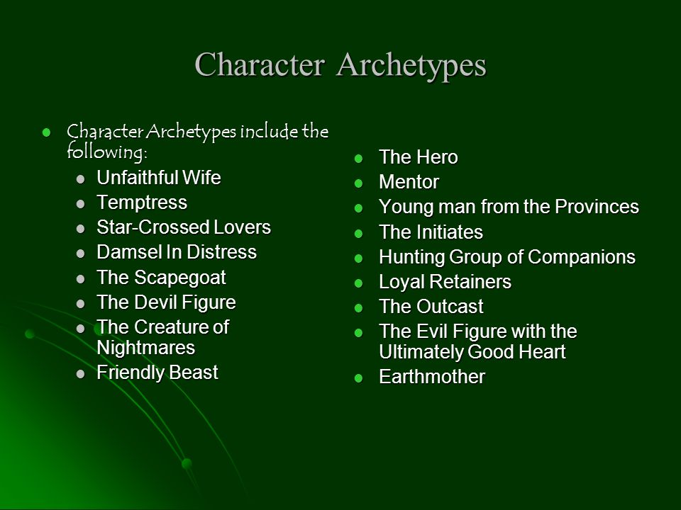 Character Archetypes: The Hero Traditionally the protagonist of a story Traditionally the protagonist of a story Often his past is a mystery Often his past is a mystery He is the champion, king, leader or savior of many He is the champion, king, leader or savior of many Endures pain and sorrow that all lead to a greater good Endures pain and sorrow that all lead to a greater good