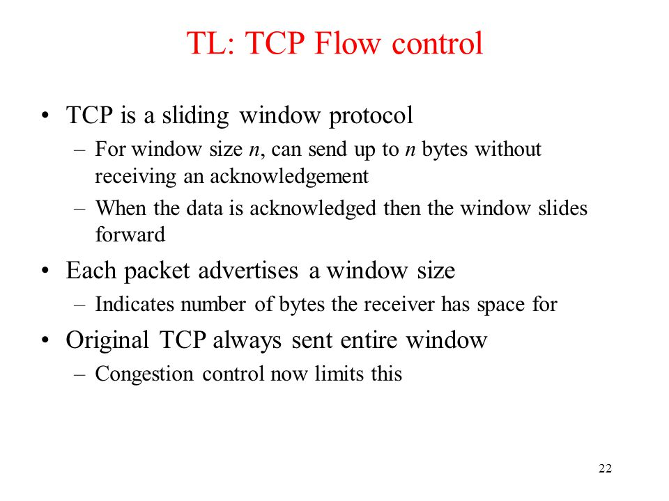 23 TL: TCP Flow control receiver: explicitly informs sender of (dynamically changing) amount of free buffer space –RcvWindow field in TCP segment sender: keeps the amount of transmitted, unACKed data less than most recently received RcvWindow sender won't overrun receiver's buffers by transmitting too much, too fast flow control receiver buffering RcvBuffer = size or TCP Receive Buffer RcvWindow = amount of spare room in Buffer