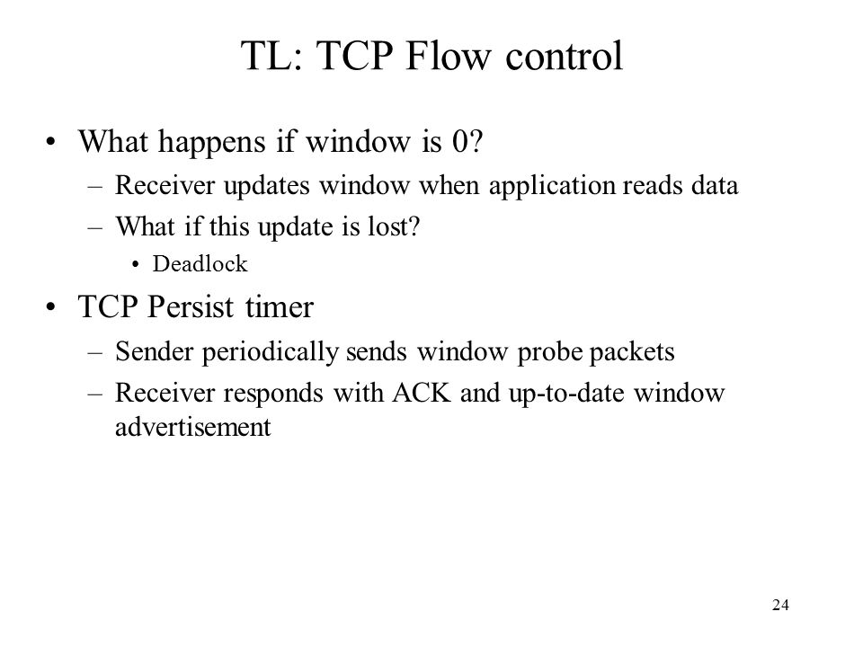25 TL: TCP flow control enhancements Problem: (Clark, 1982) –If receiver advertises small increases in the receive window then the sender may waste time sending lots of small packets What happens if window is small.