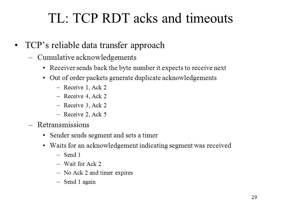 30 TL: TCP RDT acks and timeouts simplified sender, assuming wait for event wait for event event: data received from application above event: timer timeout for segment with seq # y event: ACK received, with ACK # y create, send segment retransmit segment ACK processing one way data transfer no flow, congestion control