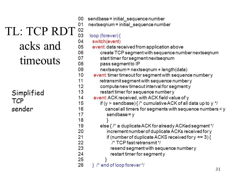 32 TL: TCP delayed acknowledgements Problem: –In request/response programs, you send separate ACK and Data packets for each transaction Delay ACK in order to send ACK back along with data Solution: –Don't ACK data immediately Wait 200ms (must be less than 500ms – why?) Must ACK every other packet Must not delay duplicate ACKs –Without delayed ACK: 40 byte ack + data packet –With delayed ACK: data packet includes ACK –See web trace example –Extensions for asymmetric links See later part of lecture