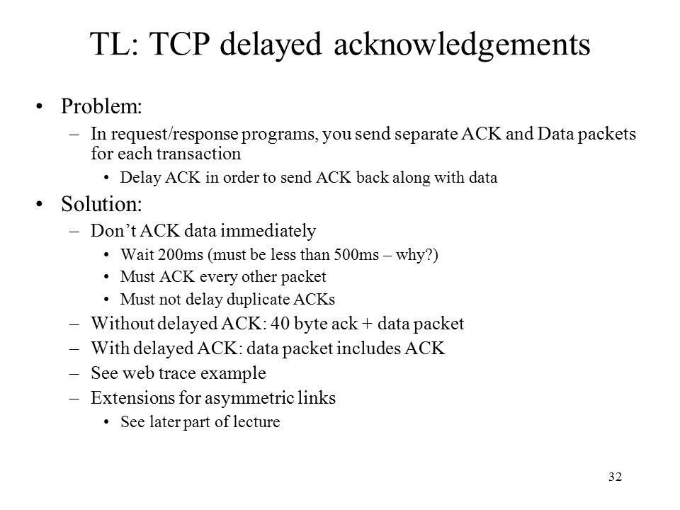 33 TL: TCP ACK generation [RFC 1122, RFC 2581] Event in-order segment arrival, no gaps, everything else already ACKed in-order segment arrival, no gaps, one delayed ACK pending out-of-order segment arrival higher-than-expect seq.
