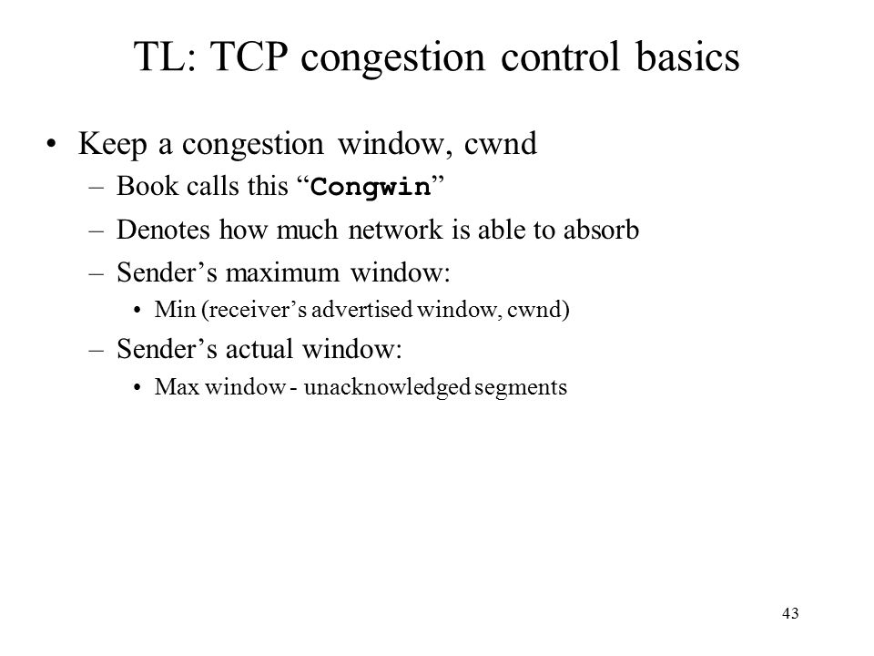 44 TL: TCP Congestion Control end-end control (no network assistance) transmission rate limited by congestion window size, cwnd over segments: w segments, each with MSS bytes sent in one RTT: throughput = w * MSS RTT Bytes/sec cwnd