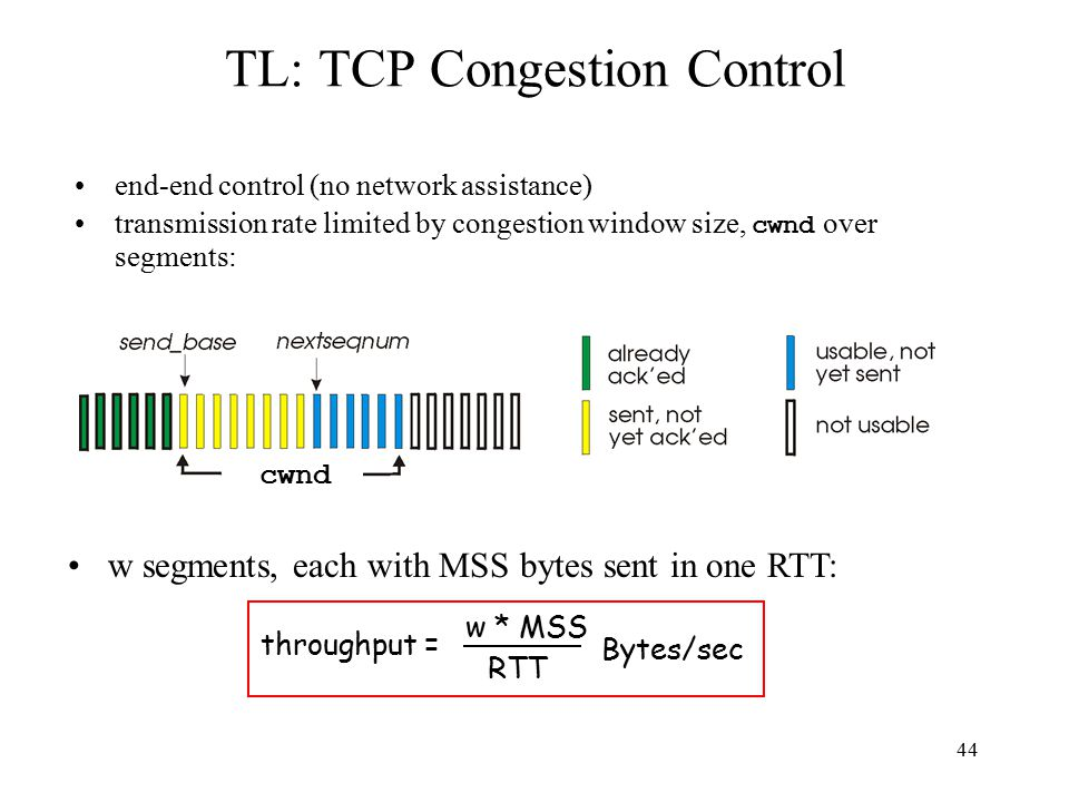 45 TL: TCP congestion control: two phases –slow start –congestion avoidance important variables: –cwnd –ssthresh: defines threshold between two slow start phase, congestion control phase (Book calls this threshold ) useful reference –http://www.aciri.org/floyd/pap ers/sacks.ps.Zhttp://www.aciri.org/floyd/pap ers/sacks.ps.Z probing for usable bandwidth: –ideally: transmit as fast as possible ( cwnd as large as possible) without loss –increase cwnd until loss (congestion) –loss: decrease cwnd, then begin probing (increasing) again