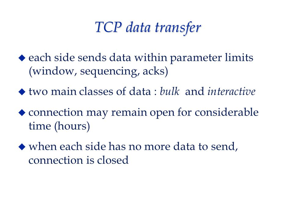 TCP connection termination  normal case - initiated by either side A : finished, no more data to send (FIN bit set) B : ack B : when done sending data, sets FIN bit A : acks  abnormal case - RST bit set, closes connection immediately