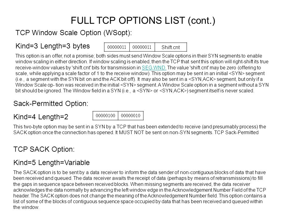 FULL TCP OPTIONS LIST (cont.) TCP Echo Option: Kind=6 Length=6 This option carries four bytes of information that the receiving TCP may send back in a subsequent TCP Echo Reply option (see below).