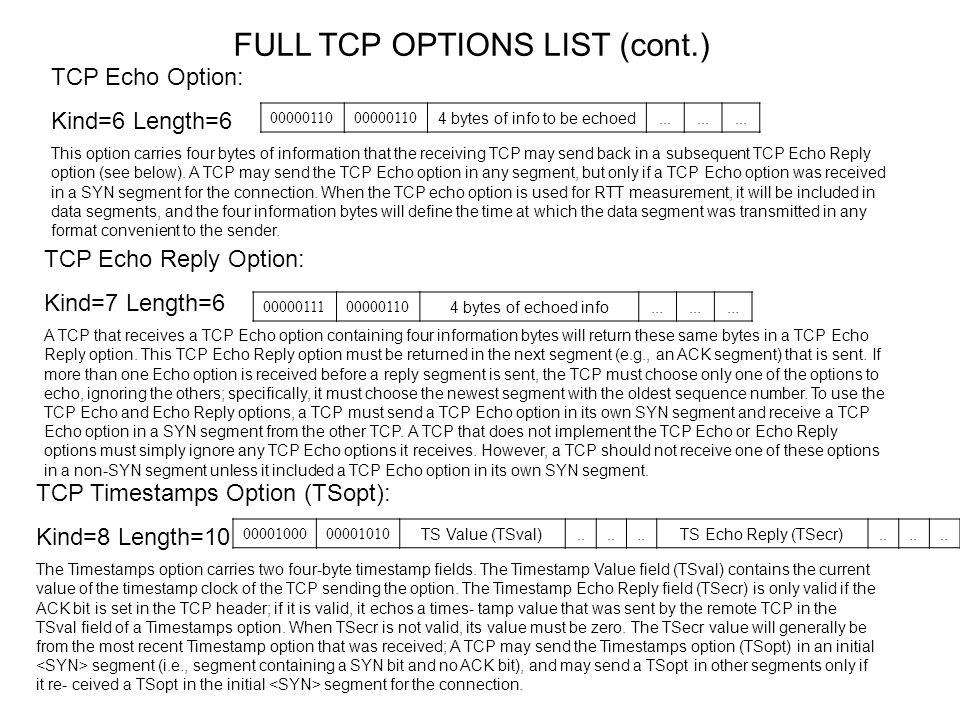 FULL TCP OPTIONS LIST (cont.) TCP POC-permitted Option: Kind=9 Length= 2 0000001000001001 TCP POC-service-profile Option: Kind=10 Length=3 CC Option: Kind=11 Length=6 This option may be sent in an initial SYN segment, and it may be sent in other segments if a CC or CC.NEW option has been received for this incarnation of the connection.